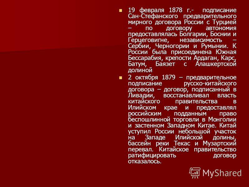 19 февраля 1878 г.- подписание Сан-Стефанского предварительного мирного договора России с Турцией – по договору автономия предоставлялась Болгарии, Боснии и Герцеговигне, независимость – Сербии, Черногории и Румынии. К России была присоединена Южная