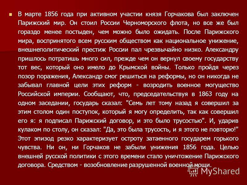 В марте 1856 года при активном участии князя Горчакова был заключен Парижский мир. Он стоил России Черноморского флота, но все же был гораздо менее постыден, чем можно было ожидать. После Парижского мира, воспринятого всем русским обществом как нацио