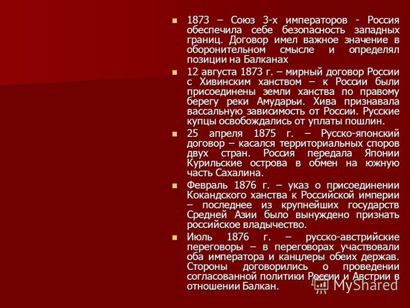 1873 – Союз 3-х императоров - Россия обеспечила себе безопасность западных границ. Договор имел важное значение в оборонительном смысле и определял позиции на Балканах 1873 – Союз 3-х императоров - Россия обеспечила себе безопасность западных границ.