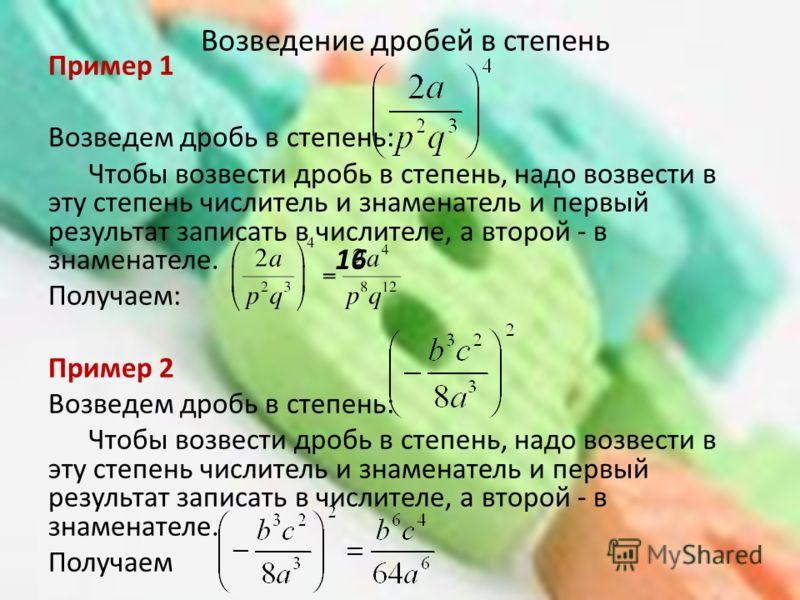 Возведение дробей в степень Пример 1 Возведем дробь в степень: Чтобы возвести дробь в степень, надо возвести в эту степень числитель и знаменатель и первый результат записать в числителе, а второй - в знаменателе. Получаем: Пример 2 Возведем дробь в