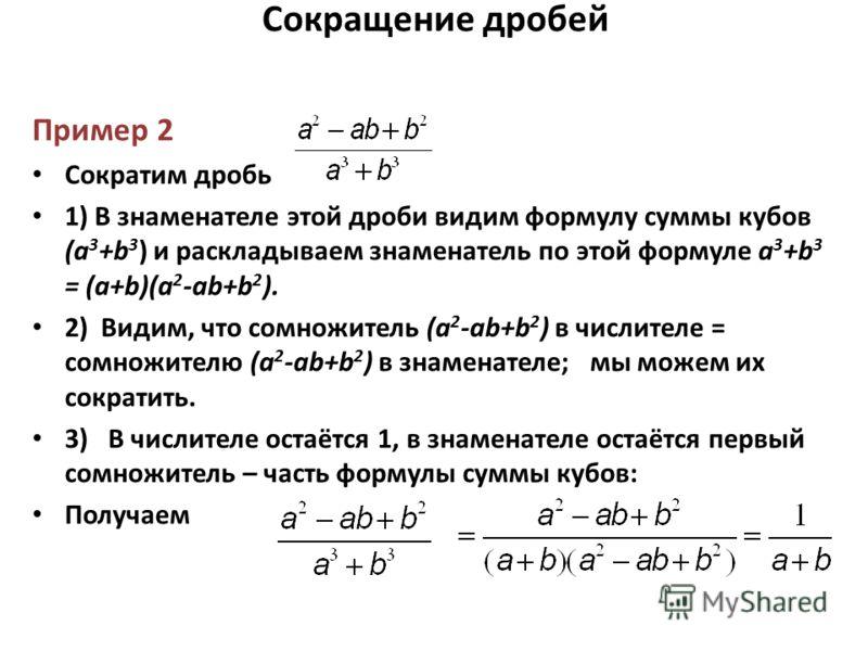 Сокращение дробей Пример 2 Сократим дробь 1) В знаменателе этой дроби видим формулу суммы кубов (a 3 +b 3 ) и раскладываем знаменатель по этой формуле a 3 +b 3 = (a+b)(a 2 -ab+b 2 ). 2) Видим, что сомножитель (a 2 -ab+b 2 ) в числителе = сомножителю
