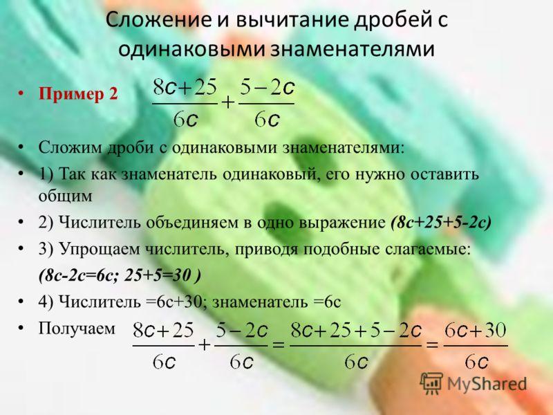 Сложение и вычитание дробей с одинаковыми знаменателями Пример 2 Сложим дроби с одинаковыми знаменателями: 1) Так как знаменатель одинаковый, его нужно оставить общим 2) Числитель объединяем в одно выражение (8c+25+5-2c) 3) Упрощаем числитель, привод