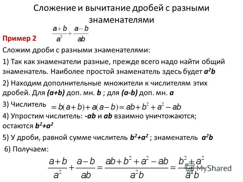 Сложение и вычитание дробей с разными знаменателями Пример 2 Сложим дроби с разными знаменателями: 1) Так как знаменатели разные, прежде всего надо найти общий знаменатель. Наиболее простой знаменатель здесь будет a 2 b 2) Находим дополнительные множ