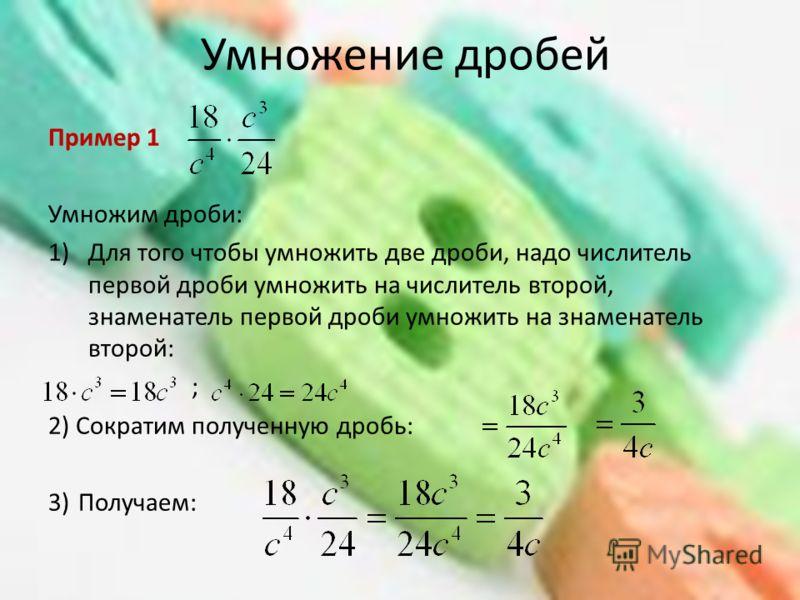 Умножение дробей Пример 1 Умножим дроби: 1)Для того чтобы умножить две дроби, надо числитель первой дроби умножить на числитель второй, знаменатель первой дроби умножить на знаменатель второй: ; 2) Сократим полученную дробь: 3)Получаем: