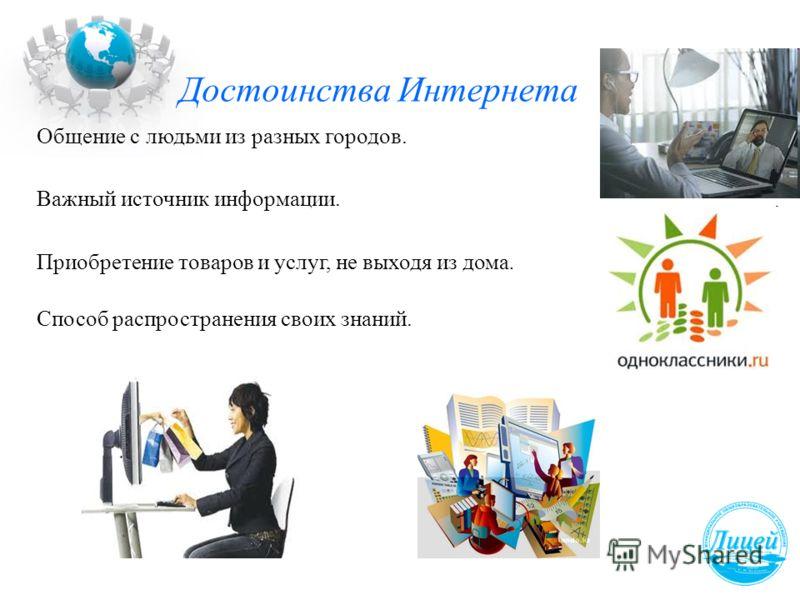 Достоинства Интернета Важный источник информации. Общение с людьми из разных городов. Приобретение товаров и услуг, не выходя из дома. Способ распространения своих знаний.