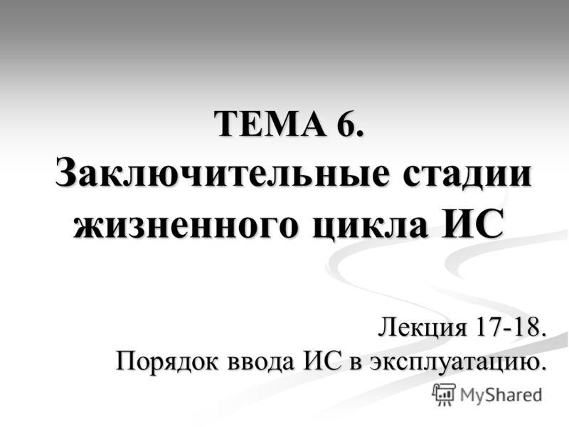 ТЕМА 6. Заключительные стадии жизненного цикла ИС Лекция 17-18. Порядок ввода ИС в эксплуатацию.