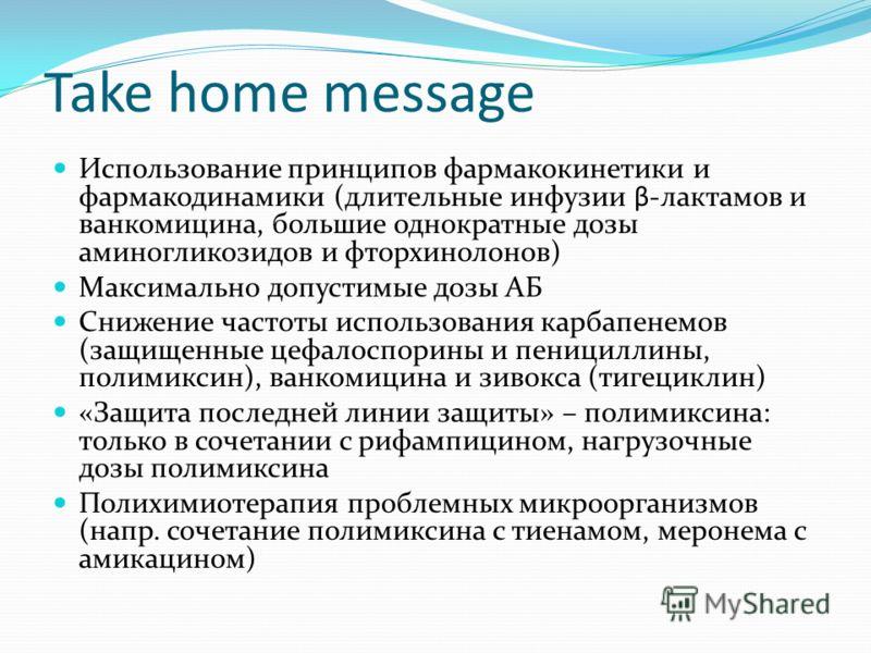 Take home message Использование принципов фармакокинетики и фармакодинамики (длительные инфузии β-лактамов и ванкомицина, большие однократные дозы аминогликозидов и фторхинолонов) Максимально допустимые дозы АБ Снижение частоты использования карбапен