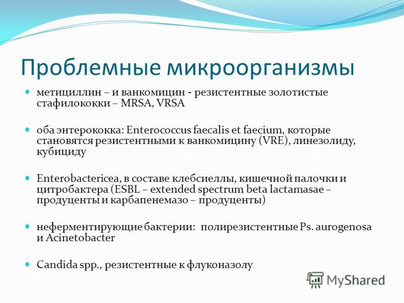 Проблемные микроорганизмы метициллин – и ванкомицин - резистентные золотистые стафилококки – MRSA, VRSA оба энтерококка: Enterococcus faеcalis et faеcium, которые становятся резистентными к ванкомицину (VRE), линезолиду, кубициду Enterobactericea, в