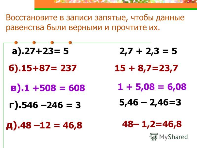 Восстановите в записи запятые, чтобы данные равенства были верными и прочтите их. а).27+23= 5 б).15+87= 237 в). 1 +508 = 608 2,7 + 2,3 = 5 15 + 8,7=23,7 1 + 5,08 = 6,08 г). 546 –246 = 3 д). 48 –12 = 46,8 5,46 – 2,46=3 48– 1,2=46,8