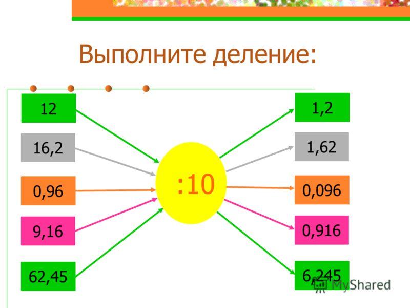 Выполните деление: 12 16,2 0,96 9,16 62,45 :10 1,2 1,62 0,096 0,916 6,245