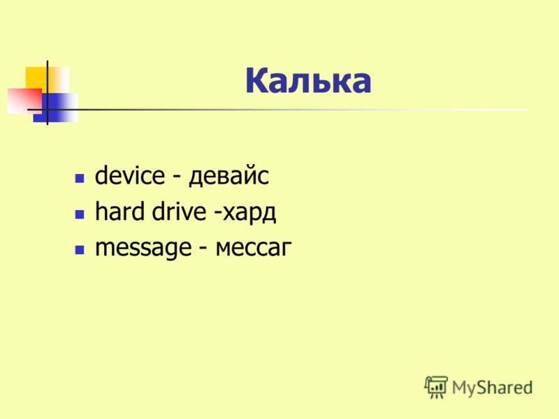 Калька device - девайс hard drive -хард message - мессаг