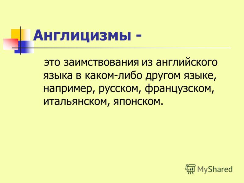 Англицизмы - это заимствования из английского языка в каком-либо другом языке, например, русском, французском, итальянском, японском.