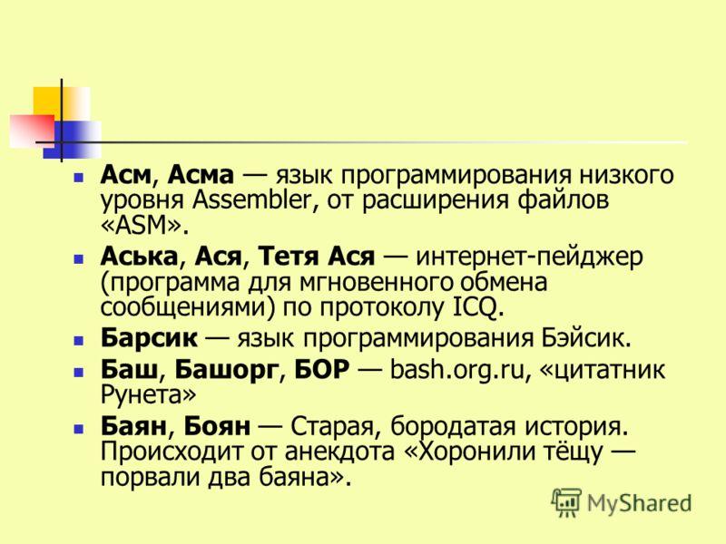 Асм, Асма язык программирования низкого уровня Assembler, от расширения файлов «ASM». Аська, Ася, Тетя Ася интернет-пейджер (программа для мгновенного обмена сообщениями) по протоколу ICQ. Барсик язык программирования Бэйсик. Баш, Башорг, БОР bash.or