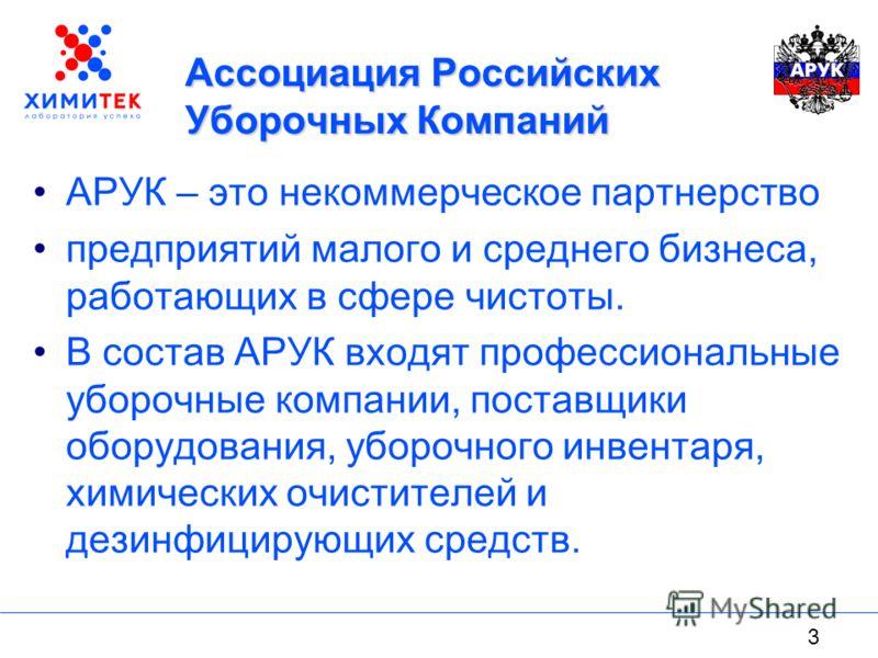 3 Ассоциация Российских Уборочных Компаний АРУК – это некоммерческое партнерство предприятий малого и среднего бизнеса, работающих в сфере чистоты. В состав АРУК входят профессиональные уборочные компании, поставщики оборудования, уборочного инвентар