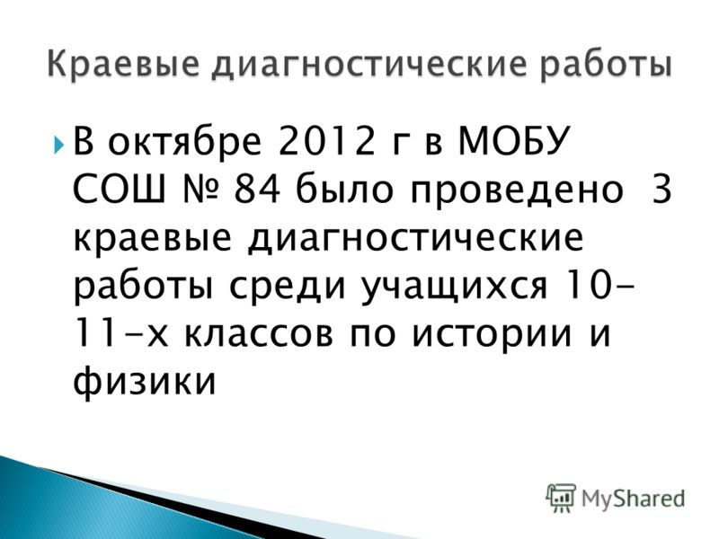 В октябре 2012 г в МОБУ СОШ 84 было проведено 3 краевые диагностические работы среди учащихся 10- 11-х классов по истории и физики