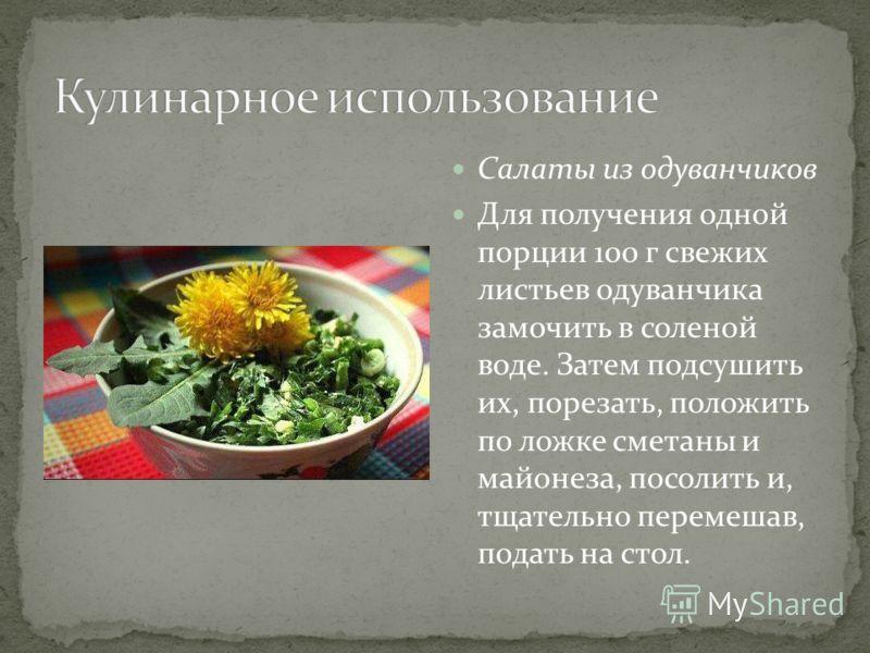 Салаты из одуванчиков Для получения одной порции 100 г свежих листьев одуванчика замочить в соленой воде. Затем подсушить их, порезать, положить по ложке сметаны и майонеза, посолить и, тщательно перемешав, подать на стол.
