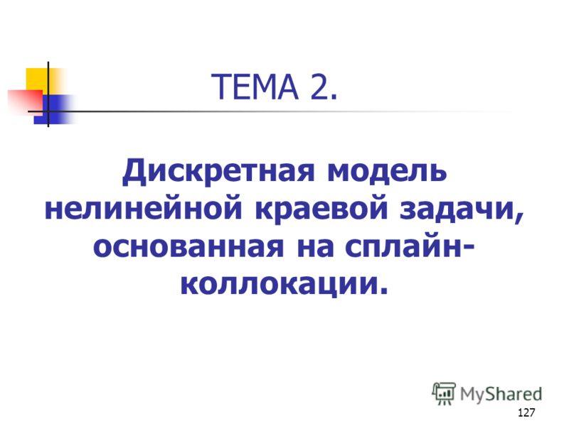 127 ТЕМА 2. Дискретная модель нелинейной краевой задачи, основанная на сплайн- коллокации.