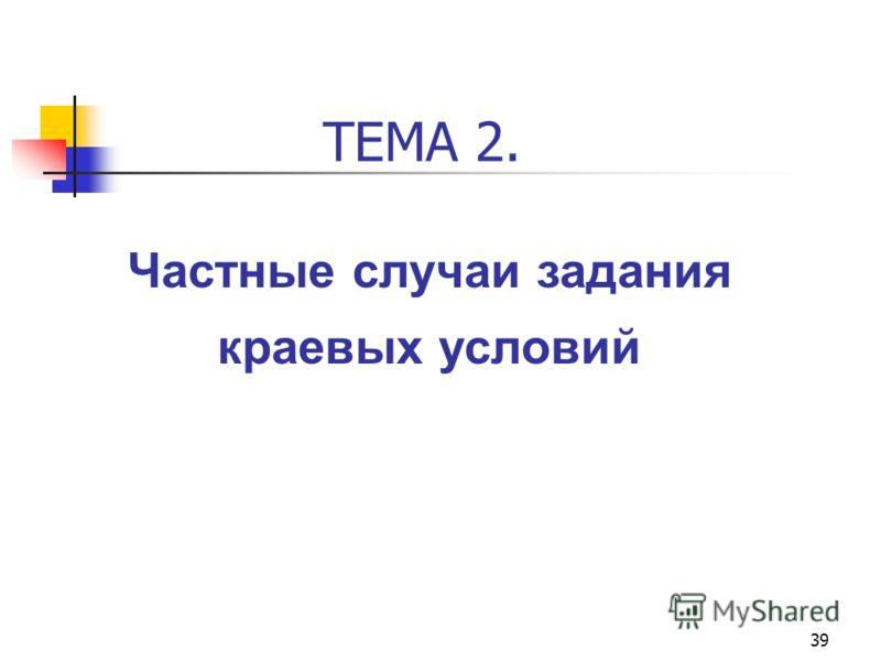 39 ТЕМА 2. Частные случаи задания краевых условий