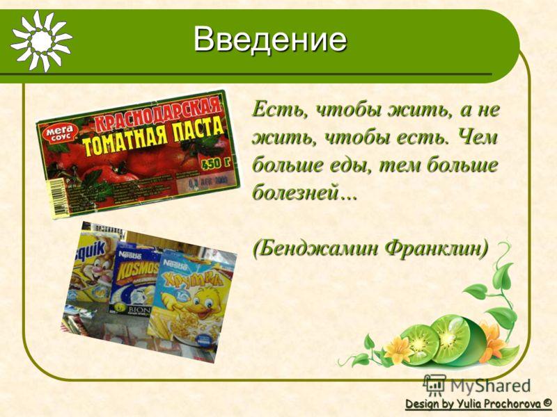 Design by Yulia Prochorova © Есть, чтобы жить, а не жить, чтобы есть. Чем больше еды, тем больше болезней… (Бенджамин Франклин) Введение
