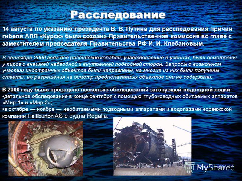 Расследование 14 августа по указанию президента В. В. Путина для расследования причин гибели АПЛ «Курск» была создана Правительственная комиссия во главе с заместителем председателя Правительства РФ И. И. Клебановым. В сентябре 2000 года все российск