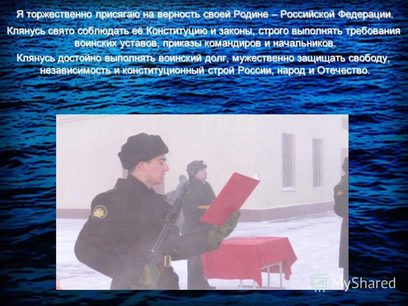Я торжественно присягаю на верность своей Родине – Российской Федерации. Я торжественно присягаю на верность своей Родине – Российской Федерации. Клянусь свято соблюдать её Конституцию и законы, строго выполнять требования воинских уставов, приказы к