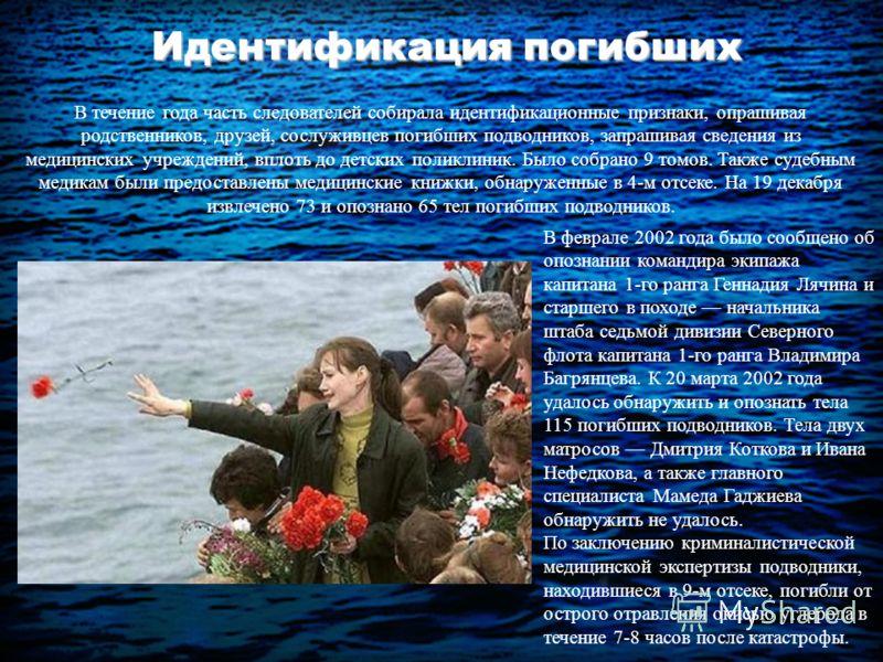 Идентификация погибших В течение года часть следователей собирала идентификационные признаки, опрашивая родственников, друзей, сослуживцев погибших подводников, запрашивая сведения из медицинских учреждений, вплоть до детских поликлиник. Было собрано