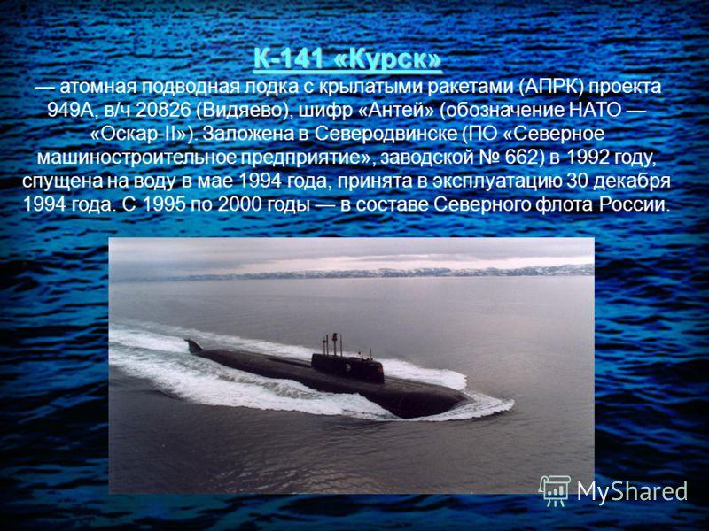К-141 «Курск» атомная подводная лодка с крылатыми ракетами (АПРК) проекта 949А, в/ч 20826 (Видяево), шифр «Антей» (обозначение НАТО «Оскар-II»). Заложена в Северодвинске (ПО «Северное машиностроительное предприятие», заводской 662) в 1992 году, спуще