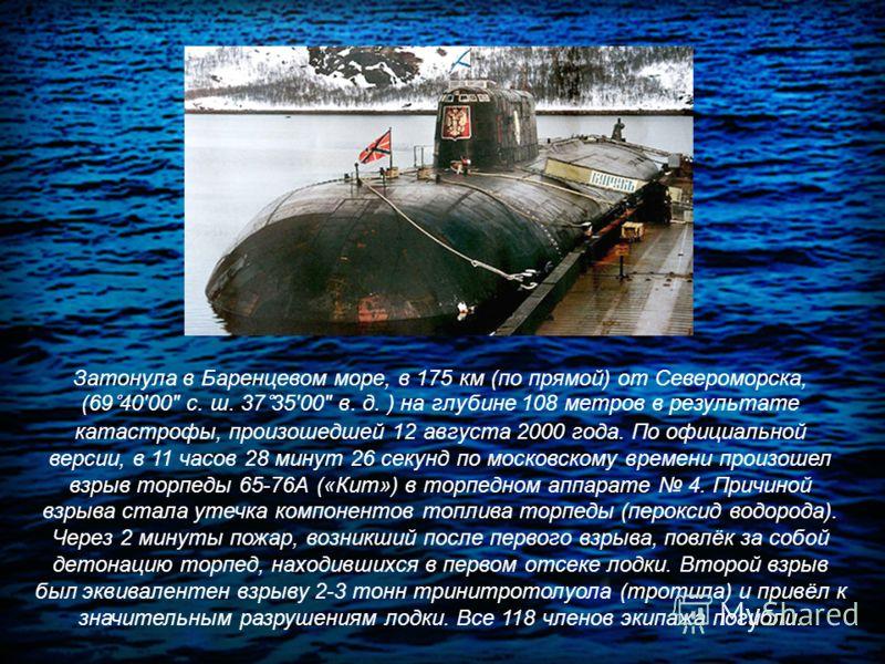 Затонула в Баренцевом море, в 175 км (по прямой) от Североморска, (69°4000 с. ш. 37°3500 в. д. ) на глубине 108 метров в результате катастрофы, произошедшей 12 августа 2000 года. По официальной версии, в 11 часов 28 минут 26 секунд по московскому вре