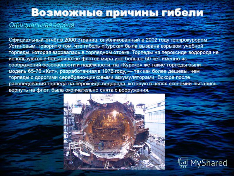 Возможные причины гибели Официальная версия Официальный отчёт в 2000 страниц, опубликованный в 2002 году генпрокурором Устиновым, говорит о том, что гибель «Курска» была вызвана взрывом учебной торпеды, которая взорвалась в торпедном отсеке. Торпеды