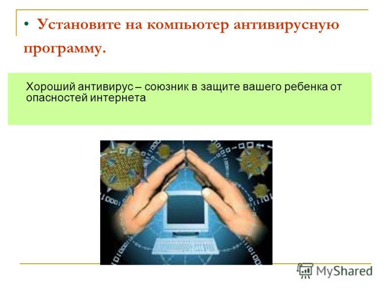 Установите на компьютер антивирусную программу. Хороший антивирус – союзник в защите вашего ребенка от опасностей интернета.