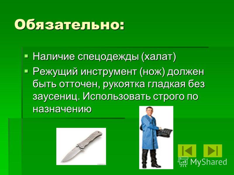 Обязательно: Наличие спецодежды (халат) Наличие спецодежды (халат) Режущий инструмент (нож) должен быть отточен, рукоятка гладкая без заусениц. Использовать строго по назначению Режущий инструмент (нож) должен быть отточен, рукоятка гладкая без заусе