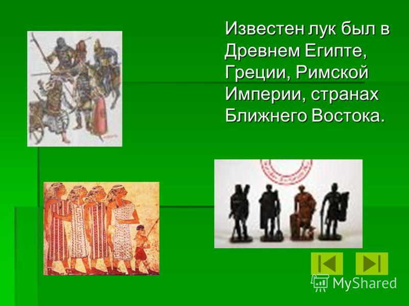 Известен лук был в Древнем Египте, Греции, Римской Империи, странах Ближнего Востока.