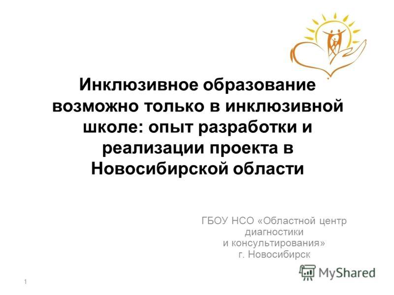 Инклюзивное образование возможно только в инклюзивной школе: опыт разработки и реализации проекта в Новосибирской области ГБОУ НСО «Областной центр диагностики и консультирования» г. Новосибирск 1