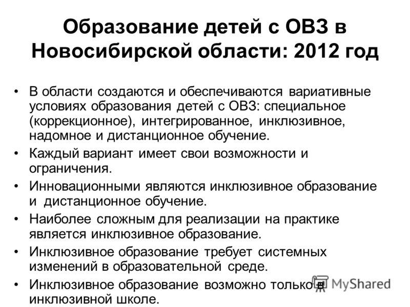 Образование детей с ОВЗ в Новосибирской области: 2012 год В области создаются и обеспечиваются вариативные условиях образования детей с ОВЗ: специальное (коррекционное), интегрированное, инклюзивное, надомное и дистанционное обучение. Каждый вариант
