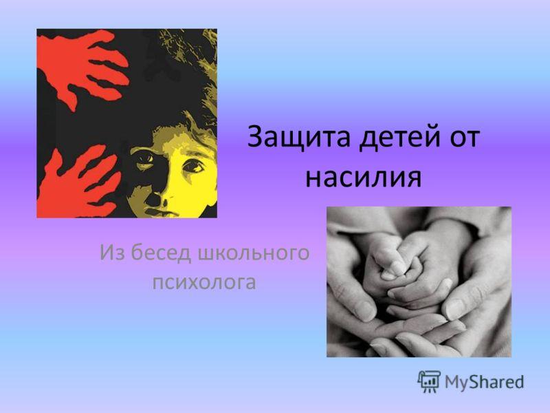 Защита детей от насилия Из бесед школьного психолога