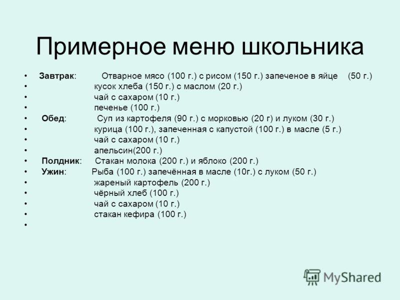 Завтрак: Отварное мясо (100 г.) с рисом (150 г.) запеченое в яйце (50 г.) кусок хлеба (150 г.) с маслом (20 г.) чай с сахаром (10 г.) печенье (100 г.) Обед: Суп из картофеля (90 г.) с морковью (20 г) и луком (30 г.) курица (100 г.), запеченная с капу