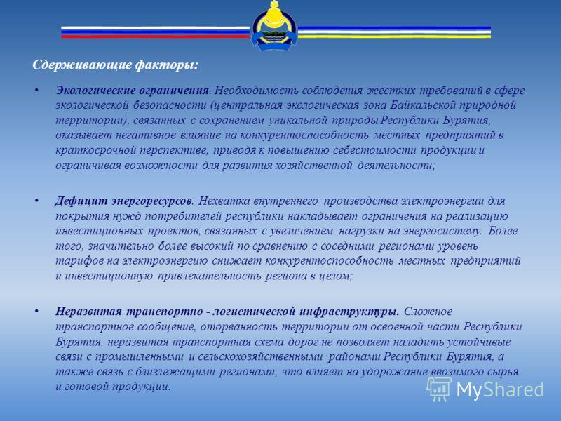 Сдерживающие факторы: Экологические ограничения. Необходимость соблюдения жестких требований в сфере экологической безопасности (центральная экологическая зона Байкальской природной территории), связанных с сохранением уникальной природы Республики Б