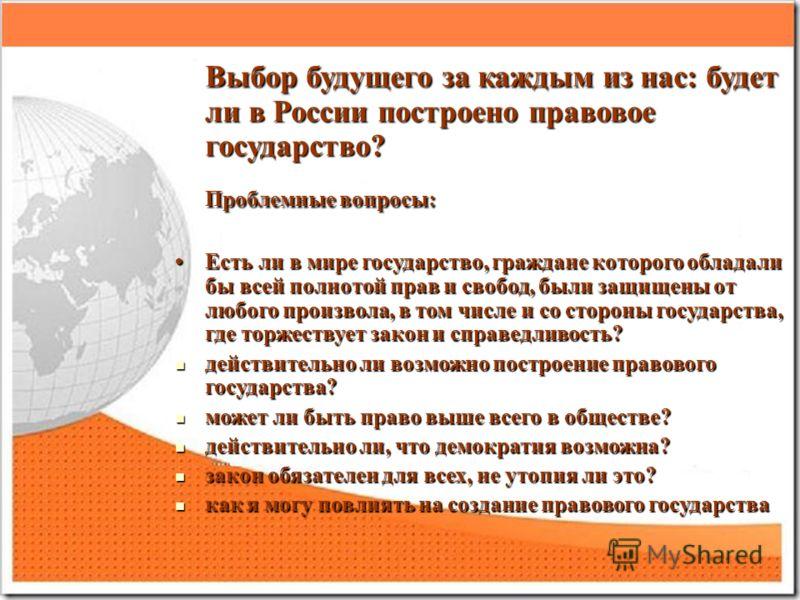 Выбор будущего за каждым из нас: будет ли в России построено правовое государство? Выбор будущего за каждым из нас: будет ли в России построено правовое государство? Проблемные вопросы: Проблемные вопросы: Есть ли в мире государство, граждане которог