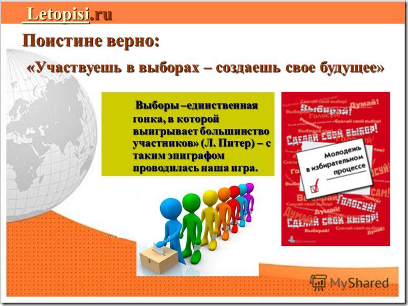 Letopisi Letopisi.ru Letopisi.ru Letopisi Поистине верно: «Участвуешь в выборах – создаешь свое будущее» «Участвуешь в выборах – создаешь свое будущее» Выборы –единственная гонка, в которой выигрывает большинство участников» (Л. Питер) – с таким эпиг