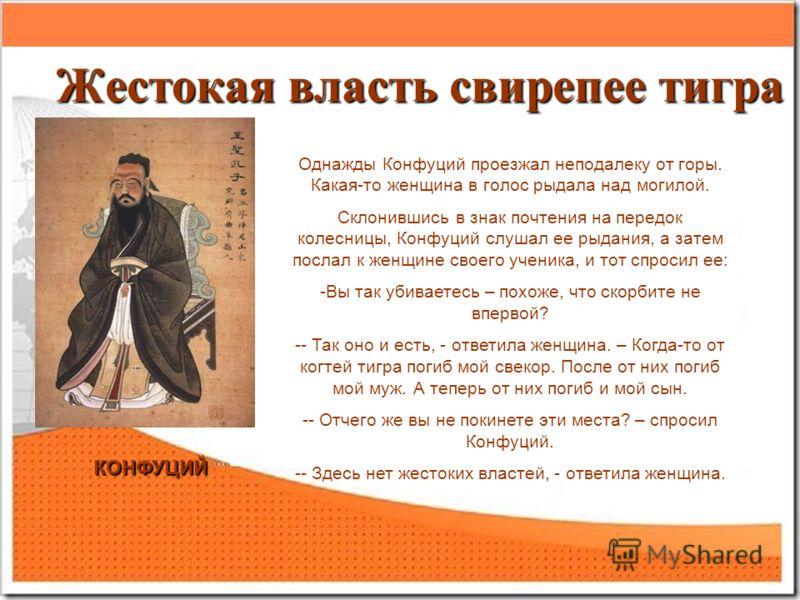 Жестокая власть свирепее тигра КОНФУЦИЙ Однажды Конфуций проезжал неподалеку от горы. Какая-то женщина в голос рыдала над могилой. Склонившись в знак почтения на передок колесницы, Конфуций слушал ее рыдания, а затем послал к женщине своего ученика,