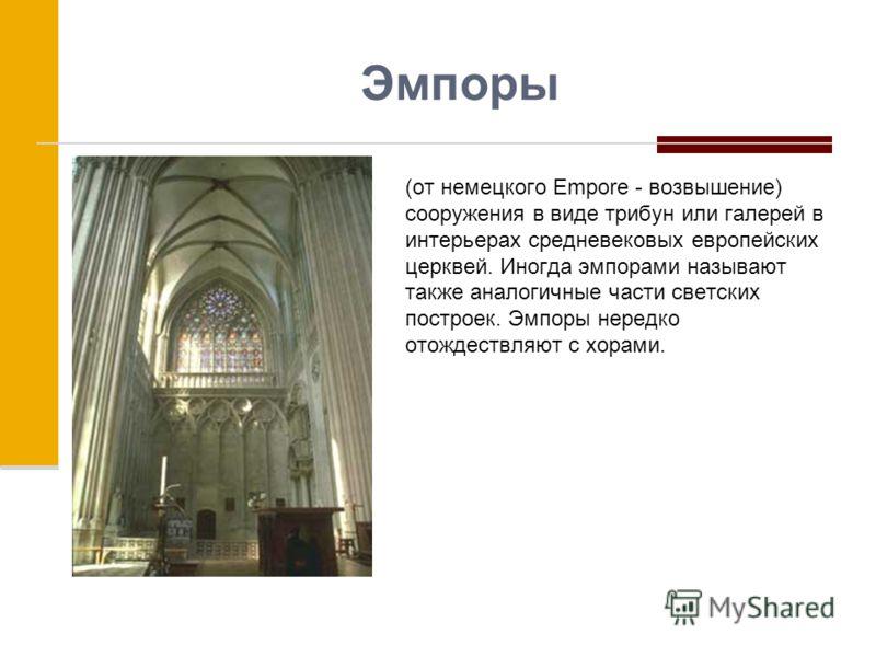 Эмпоры (от немецкого Еmpore - возвышение) сооружения в виде трибун или галерей в интерьерах средневековых европейских церквей. Иногда эмпорами называют также аналогичные части светских построек. Эмпоры нередко отождествляют с хорами.