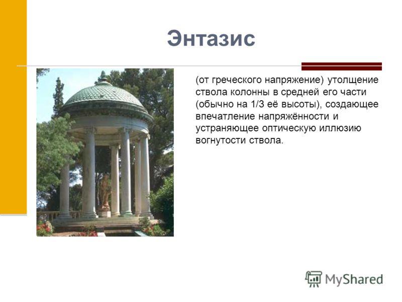 Энтазис (от греческого напряжение) утолщение ствола колонны в средней его части (обычно на 1/3 её высоты), создающее впечатление напряжённости и устраняющее оптическую иллюзию вогнутости ствола.