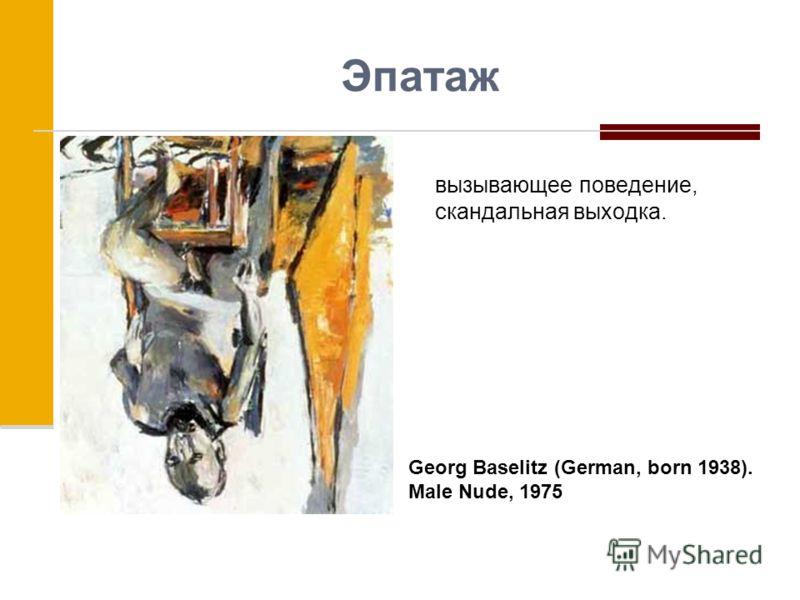 Эпатаж вызывающее поведение, скандальная выходка. Georg Baselitz (German, born 1938). Male Nude, 1975