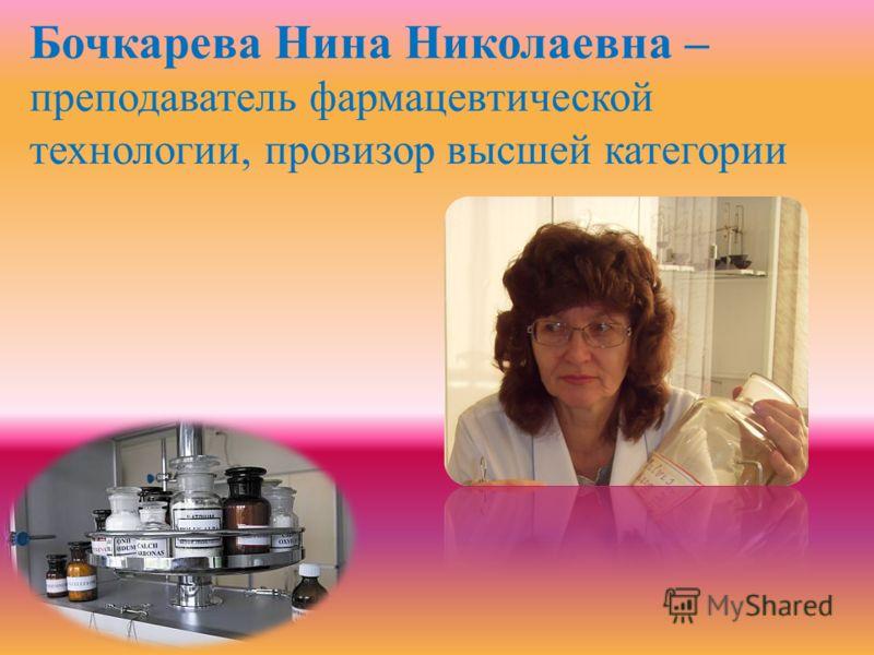 Бочкарева Нина Николаевна – преподаватель фармацевтической технологии, провизор высшей категории