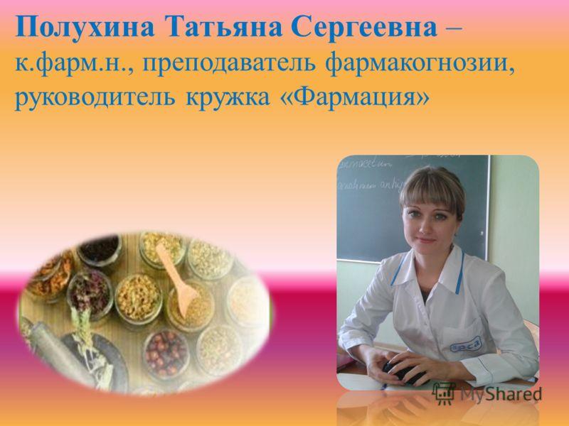 Полухина Татьяна Сергеевна – к.фарм.н., преподаватель фармакогнозии, руководитель кружка «Фармация»