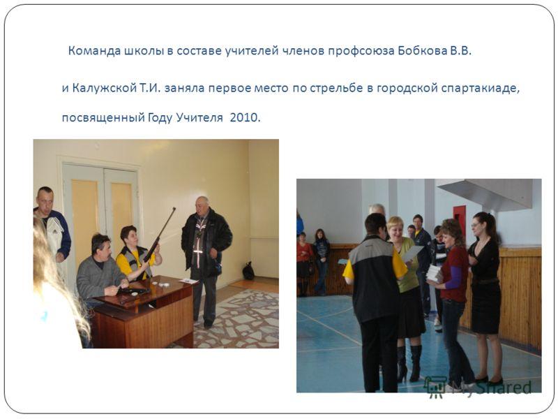 Команда школы в составе учителей членов профсоюза Бобкова В. В. и Калужской Т. И. заняла первое место по стрельбе в городской спартакиаде, посвященный Году Учителя 2010.