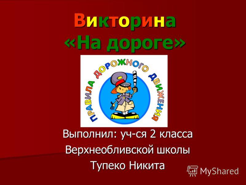 Викторина «На дороге» Выполнил: уч-ся 2 класса Верхнеобливской школы Тупеко Никита