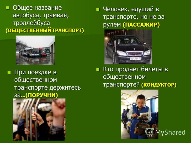 Общее название автобуса, трамвая, троллейбуса Общее название автобуса, трамвая, троллейбуса (ОБЩЕСТВЕННЫЙ ТРАНСПОРТ) Человек, едущий в транспорте, но не за рулем (ПАССАЖИР) Человек, едущий в транспорте, но не за рулем (ПАССАЖИР) При поездке в обществ