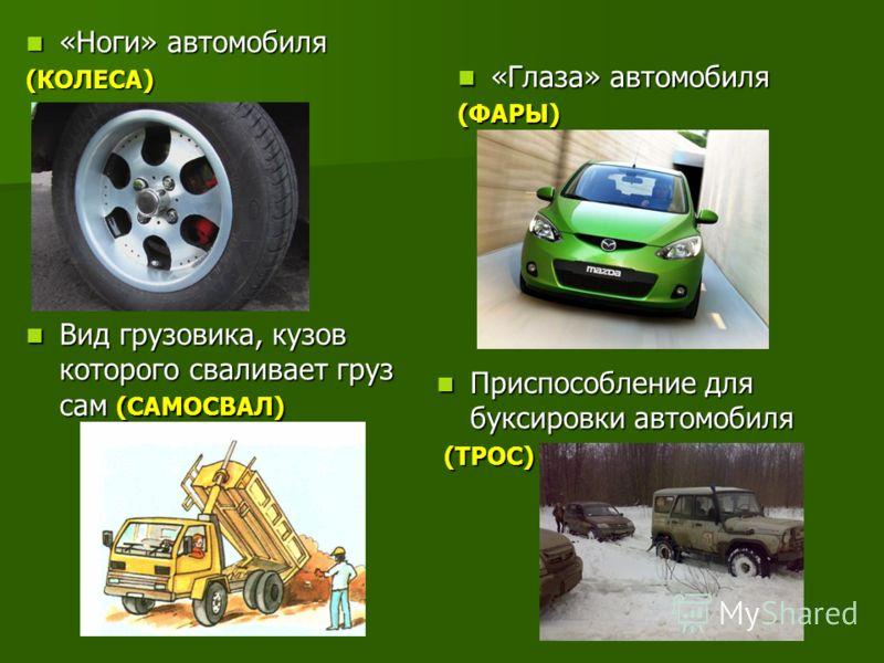 «Ноги» автомобиля «Ноги» автомобиля(КОЛЕСА) «Глаза» автомобиля «Глаза» автомобиля(ФАРЫ) Вид грузовика, кузов которого сваливает груз сам (САМОСВАЛ) Вид грузовика, кузов которого сваливает груз сам (САМОСВАЛ) Приспособление для буксировки автомобиля П