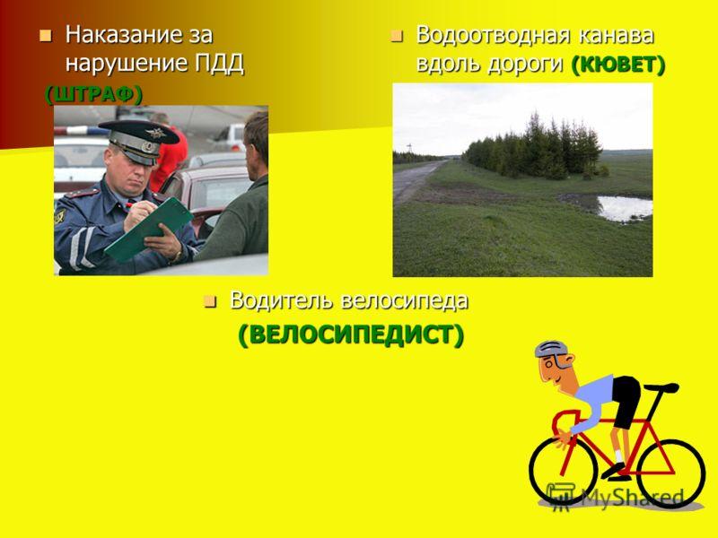 Водоотводная канава вдоль дороги (КЮВЕТ) Водоотводная канава вдоль дороги (КЮВЕТ) Наказание за нарушение ПДД Наказание за нарушение ПДД (ШТРАФ) (ШТРАФ) Водитель велосипеда Водитель велосипеда (ВЕЛОСИПЕДИСТ) (ВЕЛОСИПЕДИСТ)